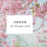 つらい花粉症。今年はこれ!Air Design card
